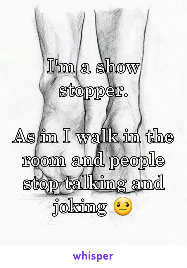 I'm a show stopper.  As in I walk in the room and people stop talking and joking 😐