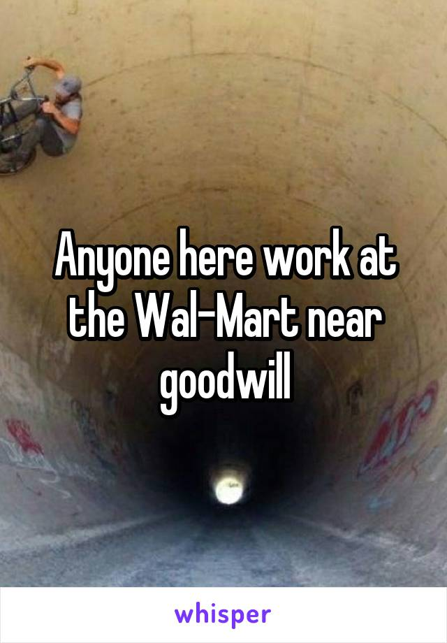 Anyone here work at the Wal-Mart near goodwill