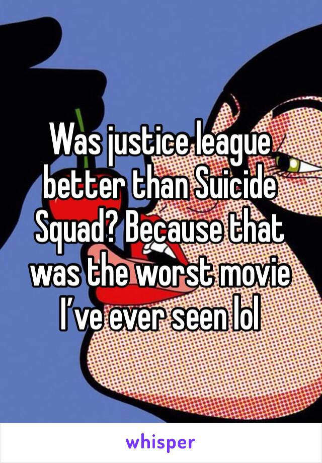 Was justice league better than Suicide Squad? Because that was the worst movie I've ever seen lol