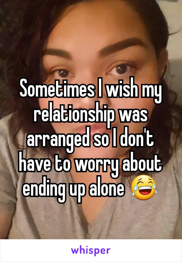 Sometimes I wish my relationship was arranged so I don't have to worry about ending up alone 😂