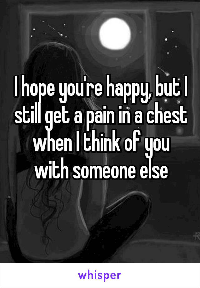 I hope you're happy, but I still get a pain in a chest when I think of you with someone else