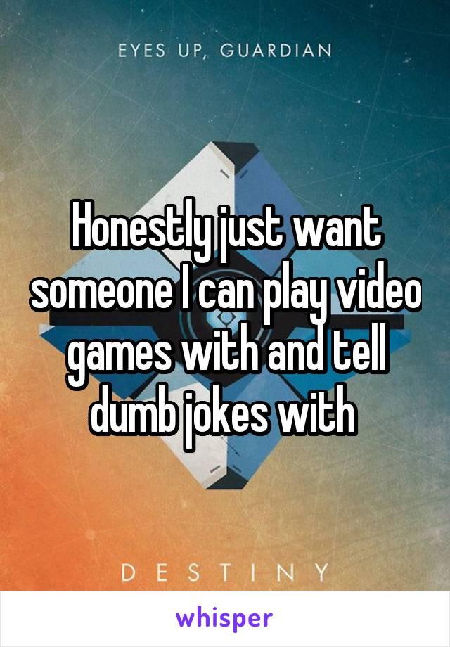 Honestly just want someone I can play video games with and tell dumb jokes with