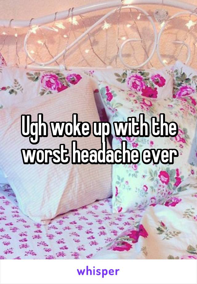 Ugh woke up with the worst headache ever