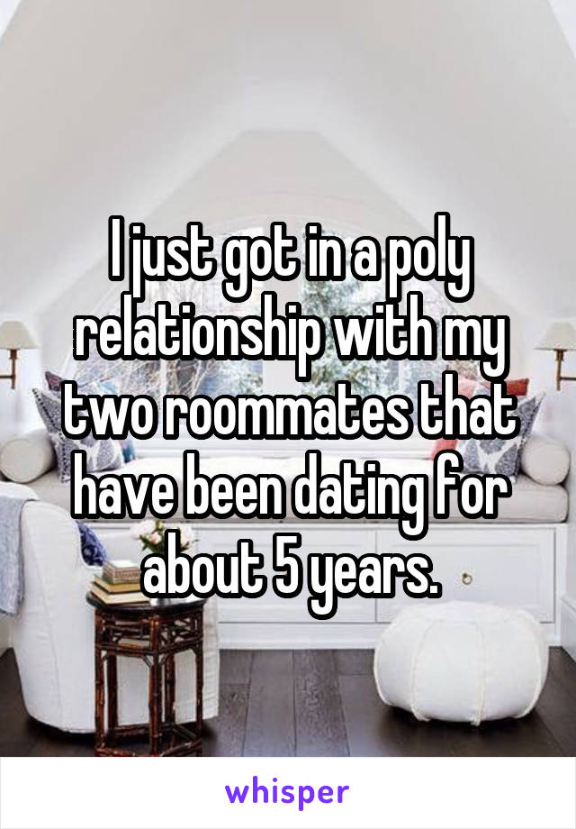 I just got in a poly relationship with my two roommates that have been dating for about 5 years.