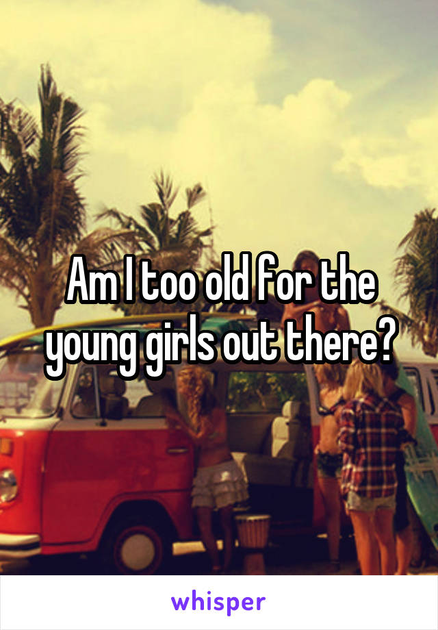 Am I too old for the young girls out there?