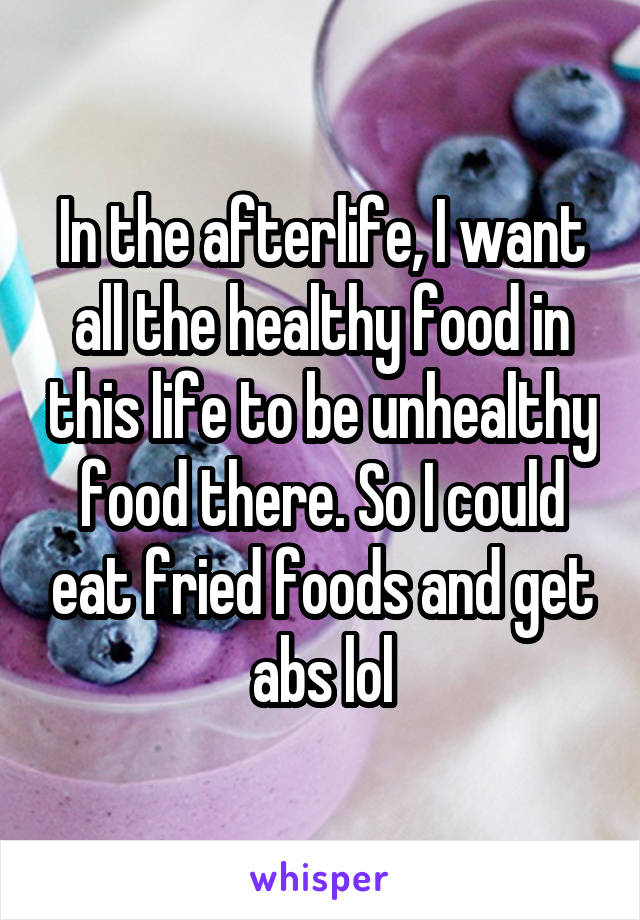 In the afterlife, I want all the healthy food in this life to be unhealthy food there. So I could eat fried foods and get abs lol