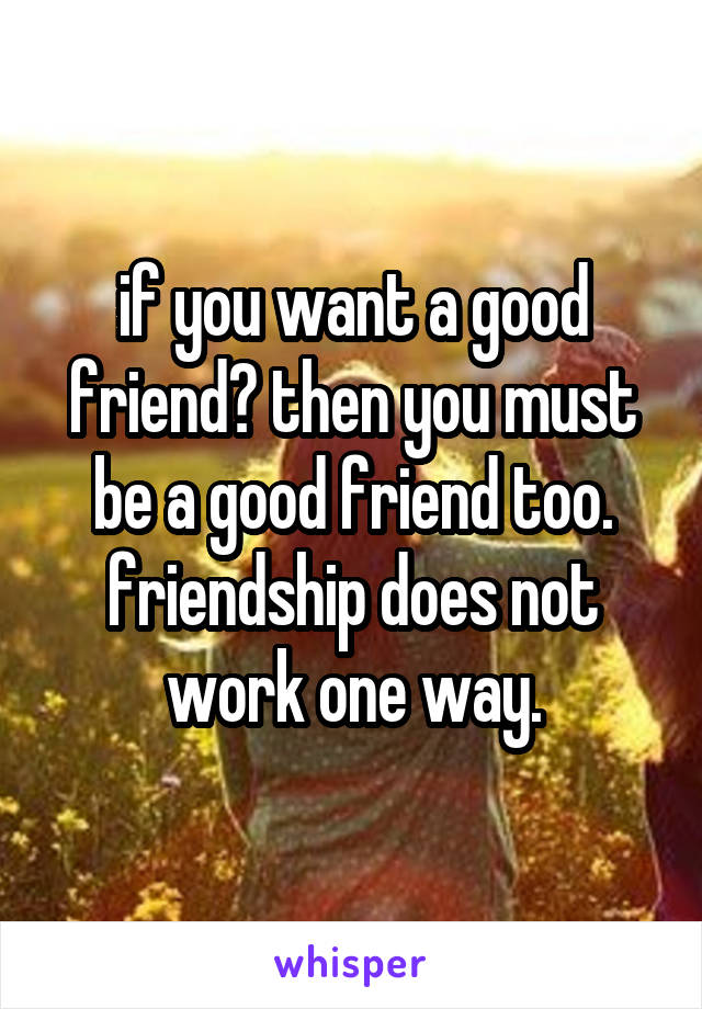 if you want a good friend? then you must be a good friend too. friendship does not work one way.