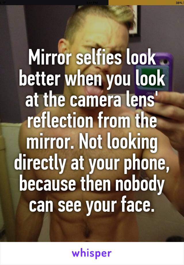 Mirror selfies look better when you look at the camera lens' reflection from the mirror. Not looking directly at your phone, because then nobody can see your face.