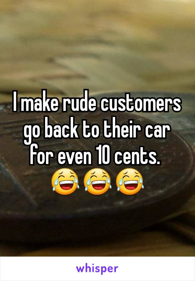 I make rude customers go back to their car for even 10 cents.  😂😂😂