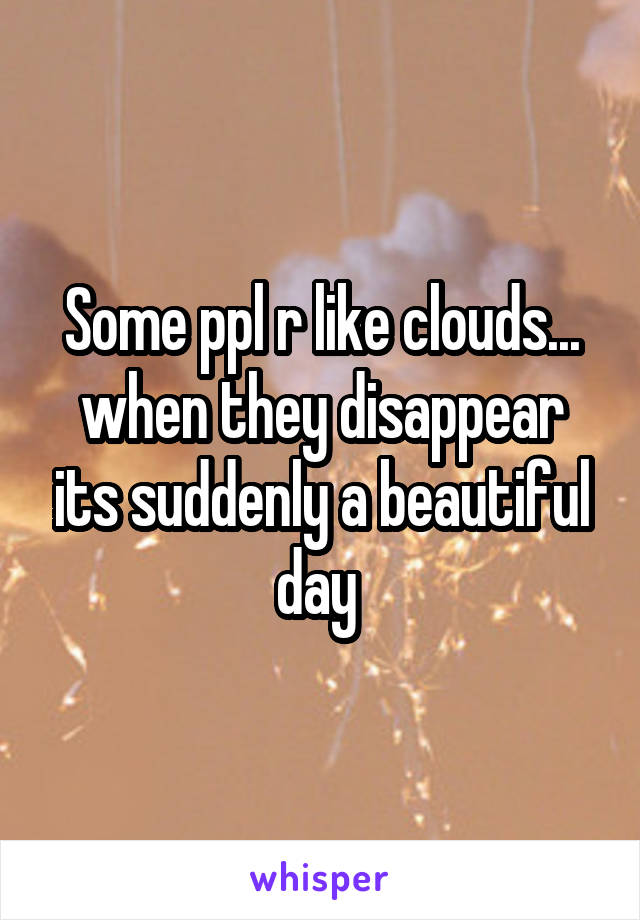 Some ppl r like clouds... when they disappear its suddenly a beautiful day