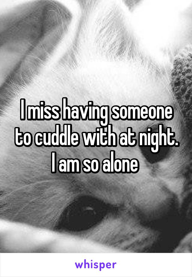 I miss having someone to cuddle with at night. I am so alone