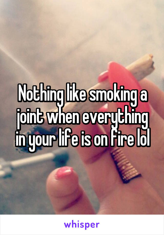 Nothing like smoking a joint when everything in your life is on fire lol