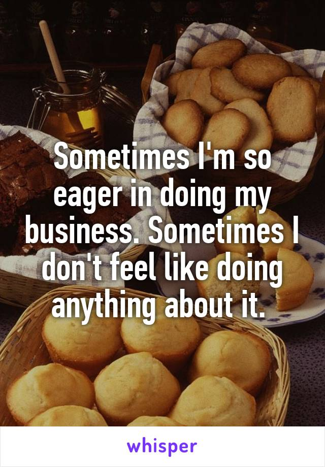 Sometimes I'm so eager in doing my business. Sometimes I don't feel like doing anything about it.