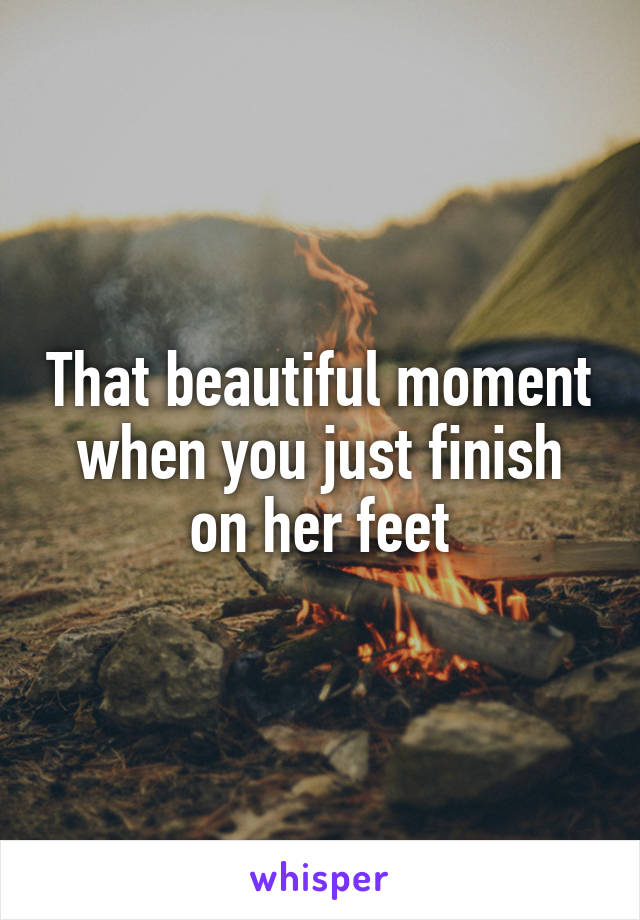 That beautiful moment when you just finish on her feet