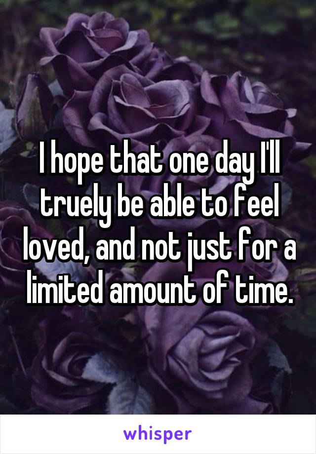 I hope that one day I'll truely be able to feel loved, and not just for a limited amount of time.