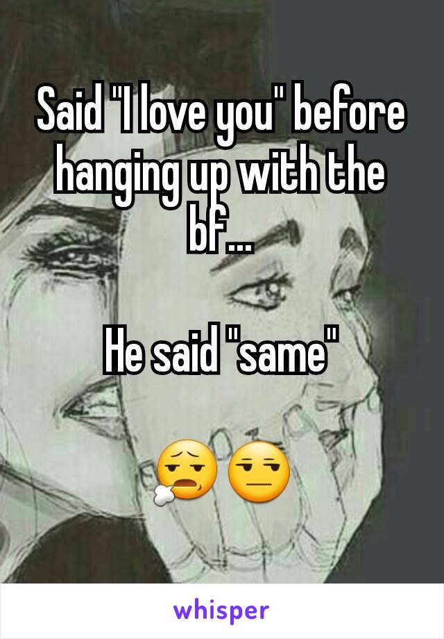 "Said ""I love you"" before hanging up with the bf...  He said ""same""  😧😒"