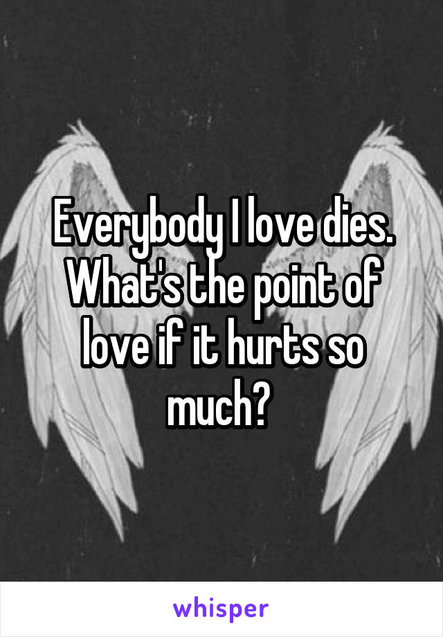 Everybody I love dies. What's the point of love if it hurts so much?