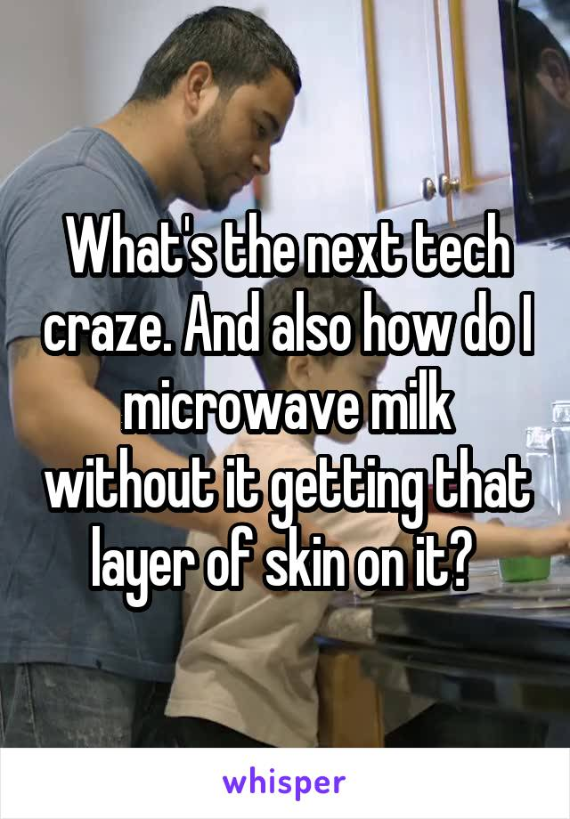 What's the next tech craze. And also how do I microwave milk without it getting that layer of skin on it?