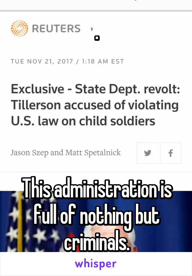 .      This administration is full of nothing but criminals.