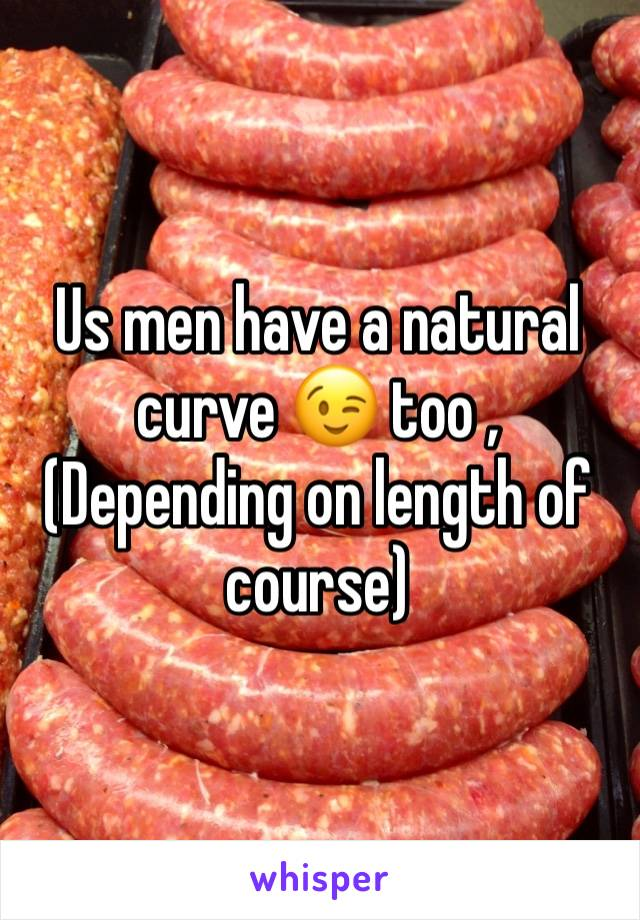 Us men have a natural curve 😉 too , (Depending on length of course)
