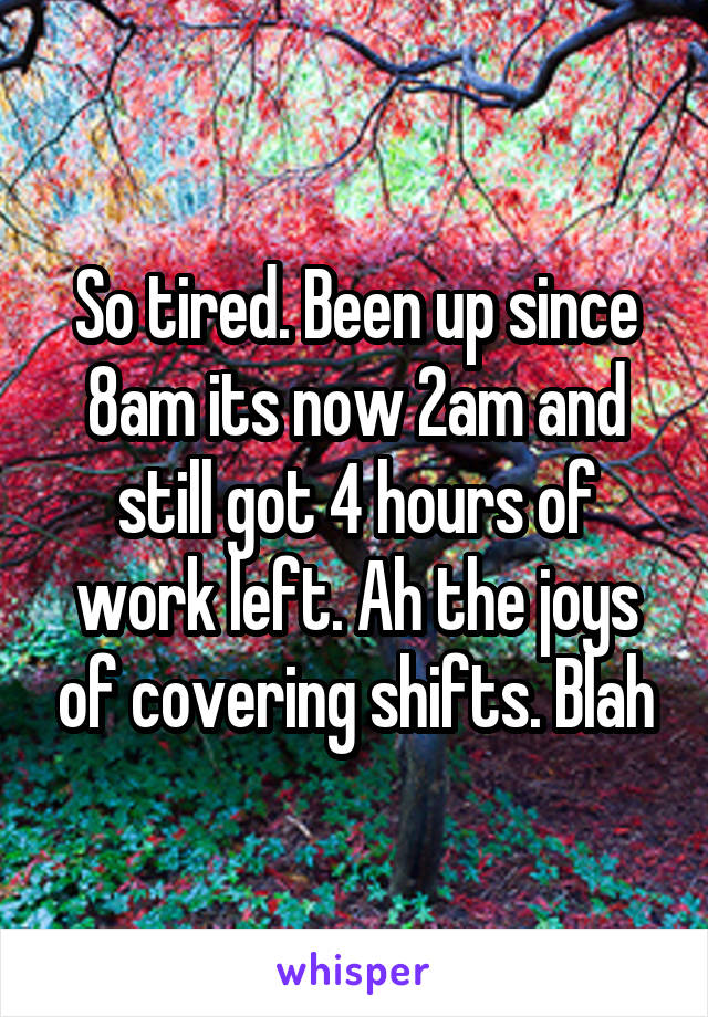 So tired. Been up since 8am its now 2am and still got 4 hours of work left. Ah the joys of covering shifts. Blah