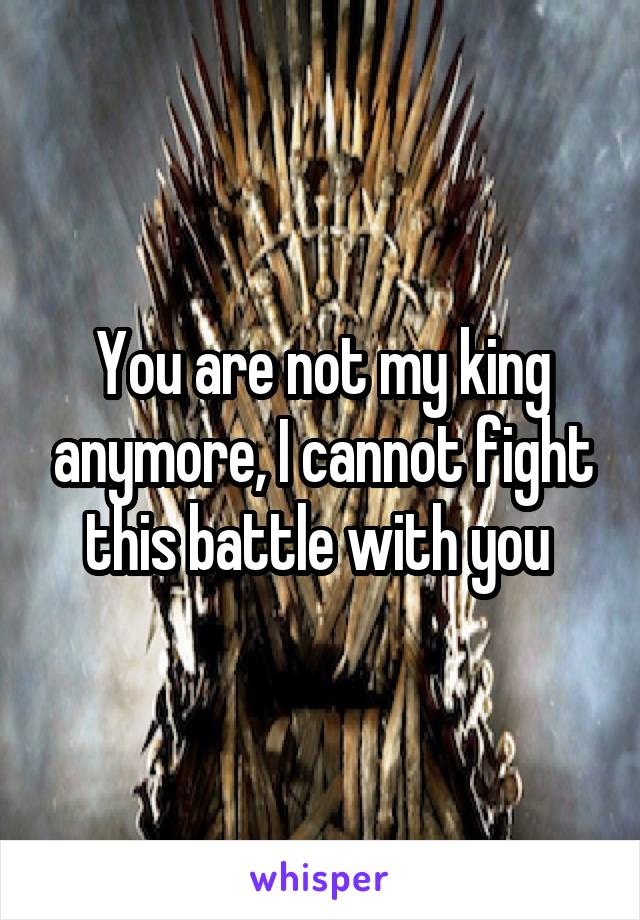 You are not my king anymore, I cannot fight this battle with you
