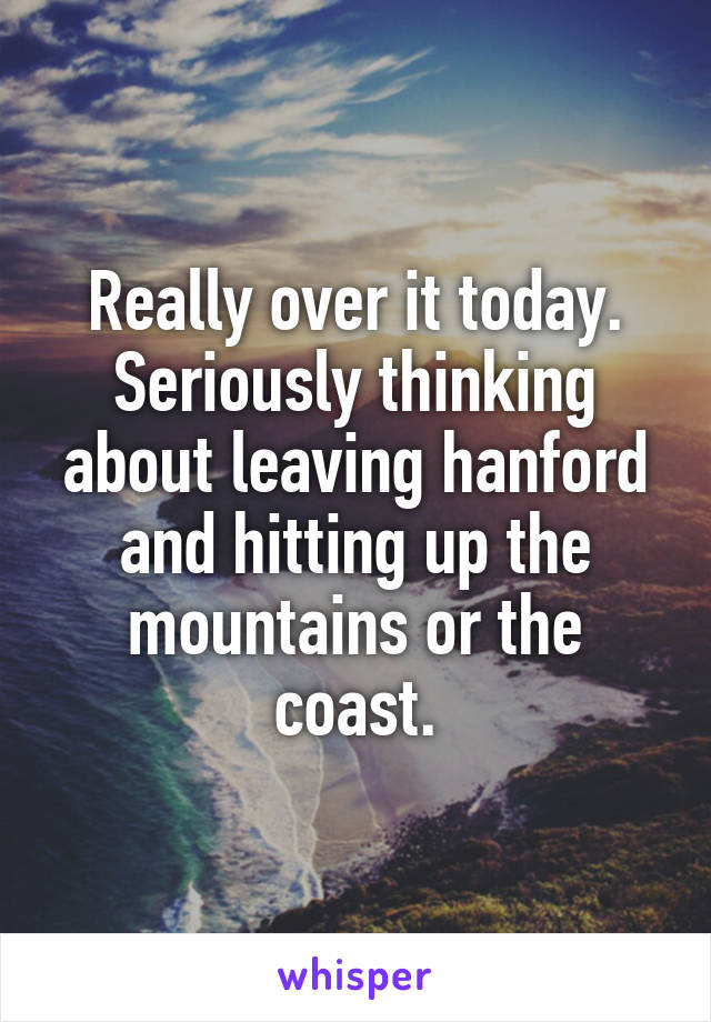 Really over it today. Seriously thinking about leaving hanford and hitting up the mountains or the coast.