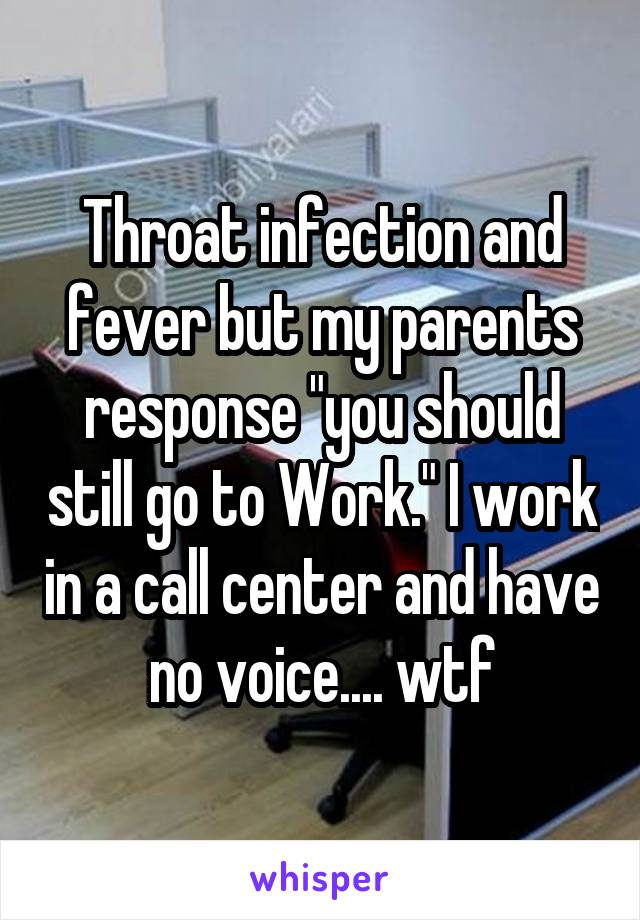 """Throat infection and fever but my parents response """"you should still go to Work."""" I work in a call center and have no voice.... wtf"""