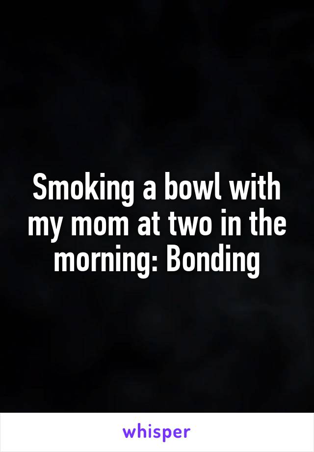 Smoking a bowl with my mom at two in the morning: Bonding