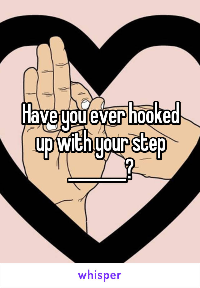 Have you ever hooked up with your step ________?