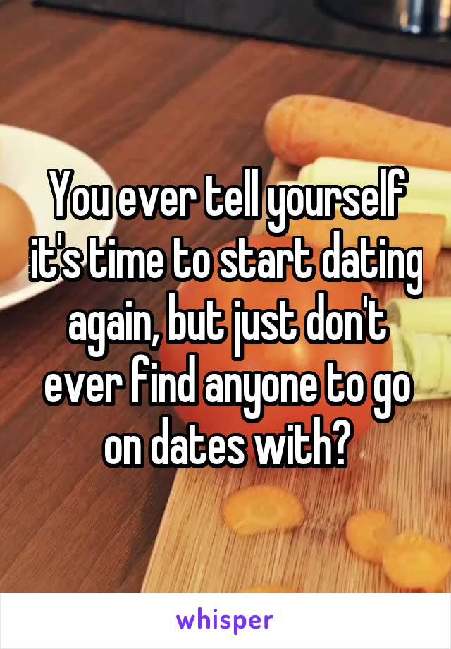 You ever tell yourself it's time to start dating again, but just don't ever find anyone to go on dates with?