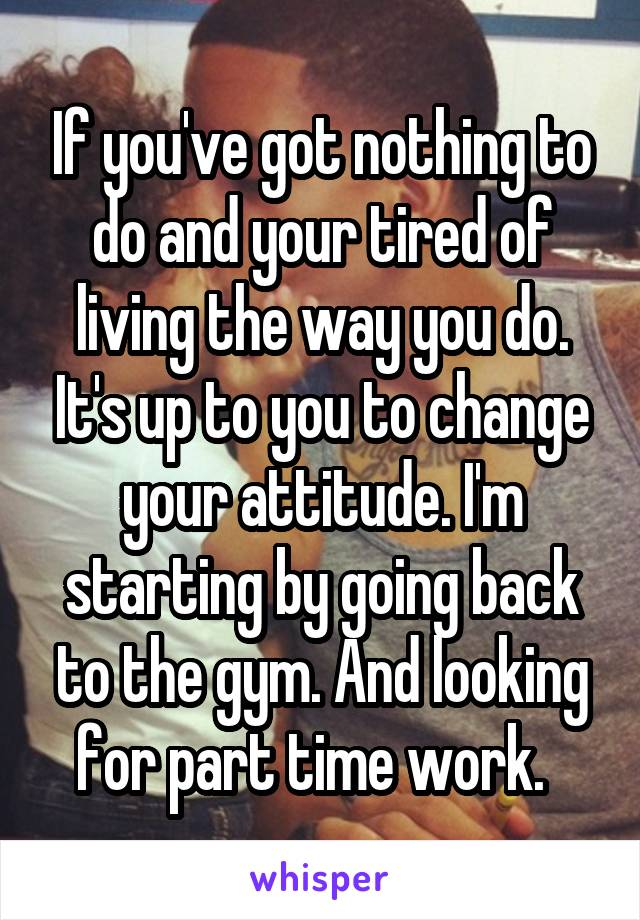 If you've got nothing to do and your tired of living the way you do. It's up to you to change your attitude. I'm starting by going back to the gym. And looking for part time work.