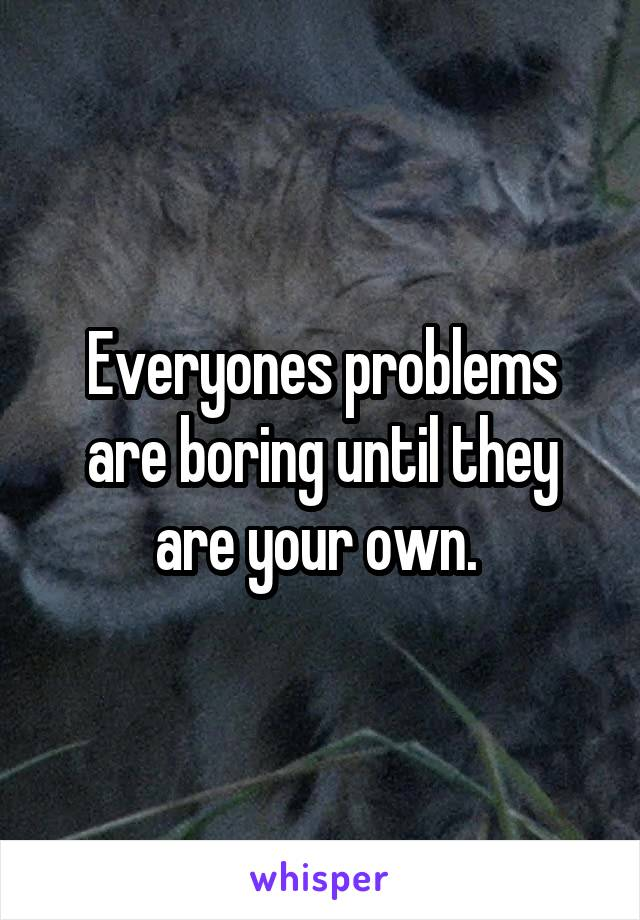 Everyones problems are boring until they are your own.