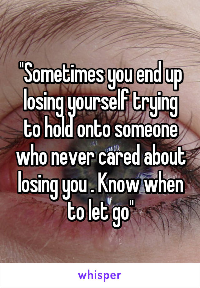 """Sometimes you end up losing yourself trying to hold onto someone who never cared about losing you . Know when to let go"""