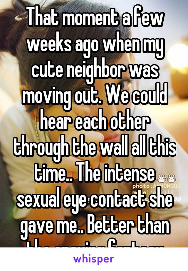 That moment a few weeks ago when my cute neighbor was moving out. We could hear each other through the wall all this time.. The intense sexual eye contact she gave me.. Better than the ensuing fantasy