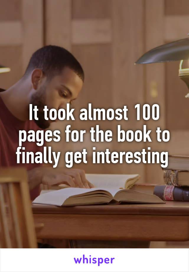 It took almost 100 pages for the book to finally get interesting