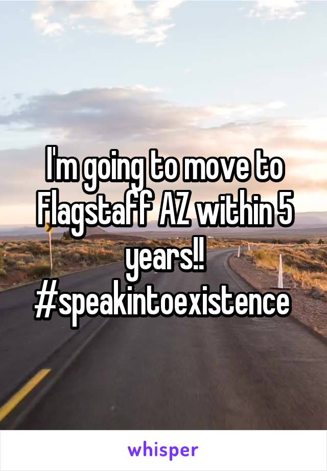 I'm going to move to Flagstaff AZ within 5 years!! #speakintoexistence