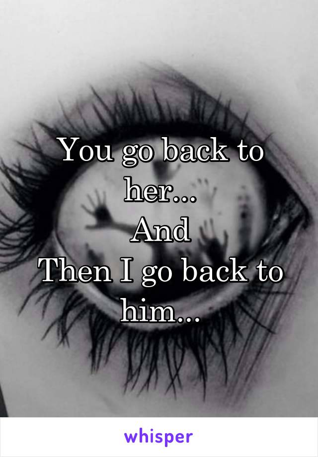 You go back to her... And Then I go back to him...