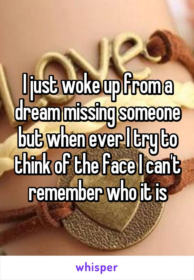I just woke up from a dream missing someone but when ever I try to think of the face I can't remember who it is