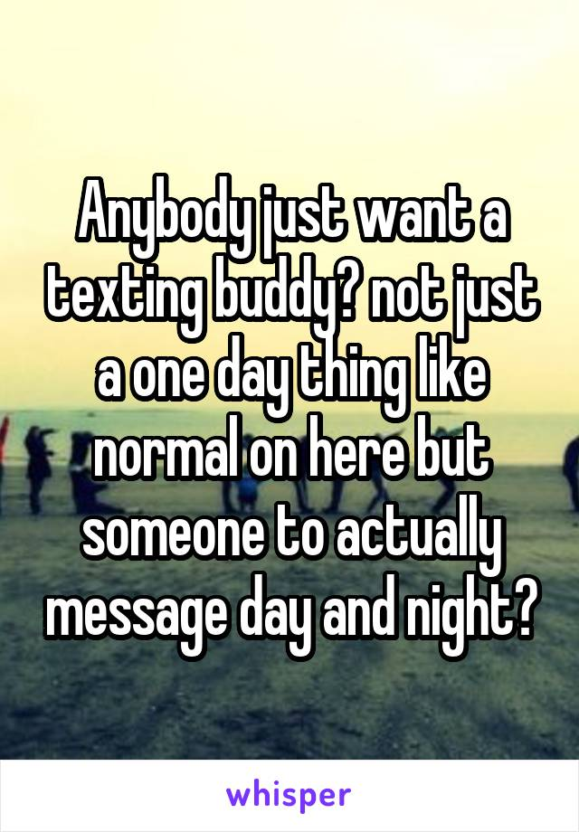 Anybody just want a texting buddy? not just a one day thing like normal on here but someone to actually message day and night?