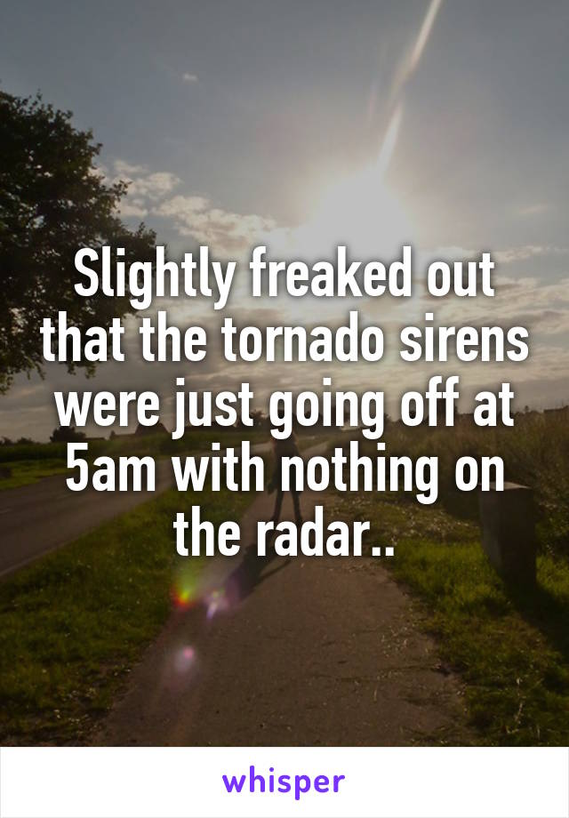 Slightly freaked out that the tornado sirens were just going off at 5am with nothing on the radar..