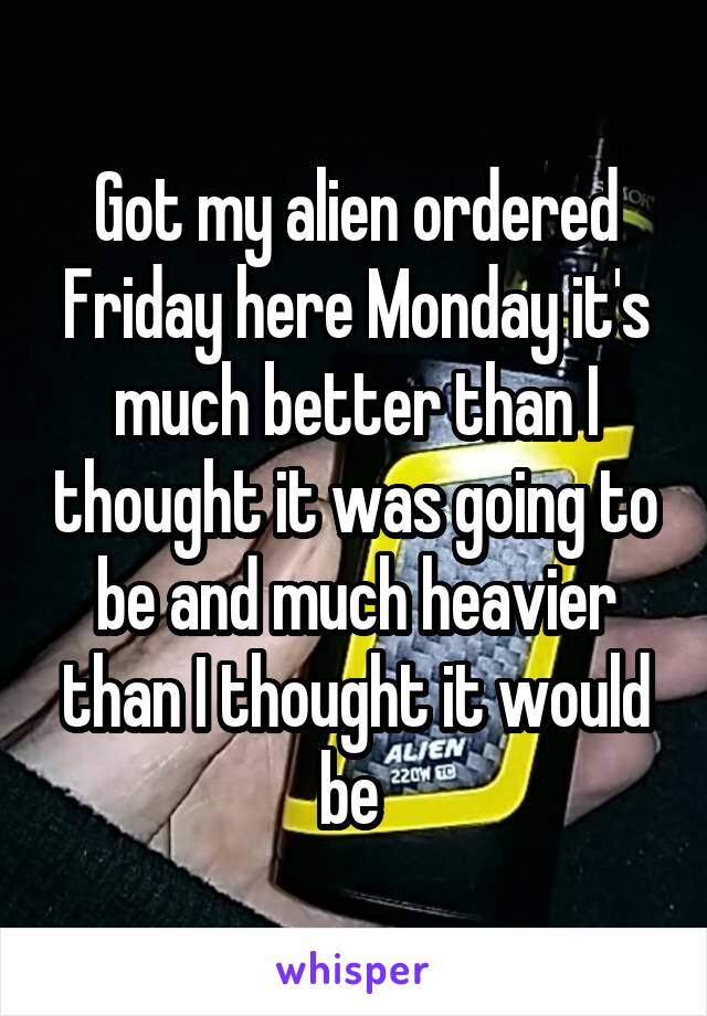 Got my alien ordered Friday here Monday it's much better than I thought it was going to be and much heavier than I thought it would be