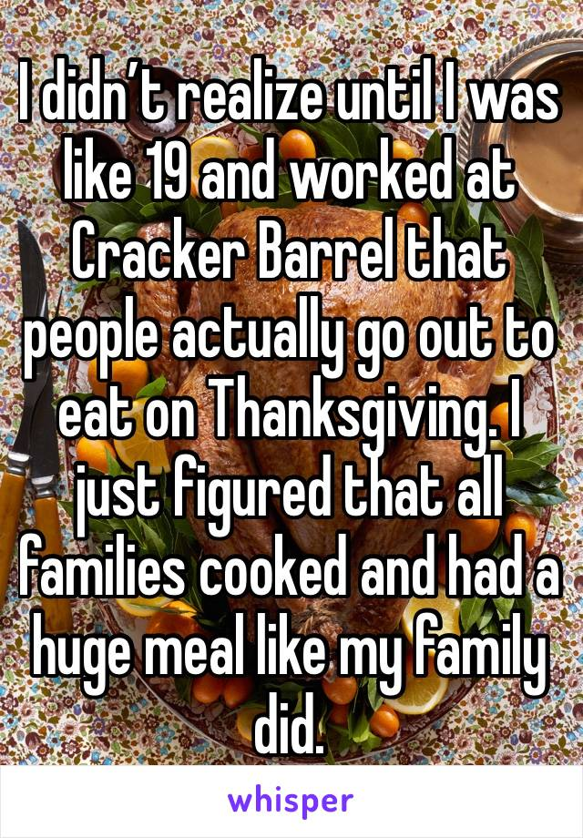 I didn't realize until I was like 19 and worked at Cracker Barrel that people actually go out to eat on Thanksgiving. I just figured that all families cooked and had a huge meal like my family did.