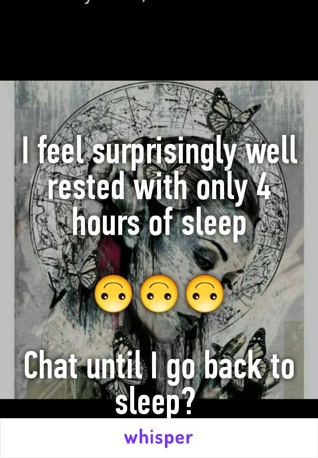I feel surprisingly well rested with only 4 hours of sleep  🙃🙃🙃  Chat until I go back to sleep?