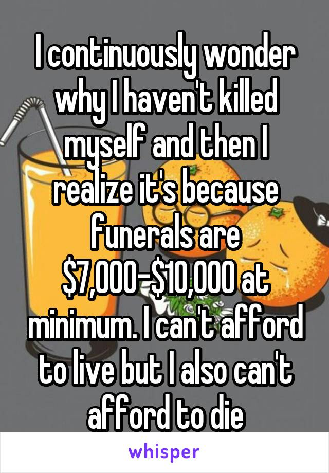 I continuously wonder why I haven't killed myself and then I realize it's because funerals are $7,000-$10,000 at minimum. I can't afford to live but I also can't afford to die