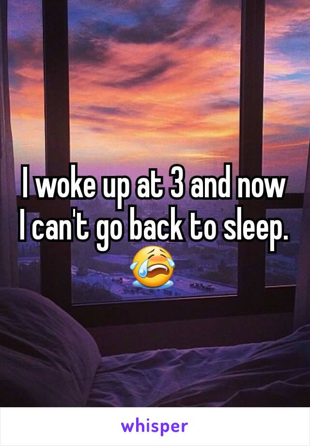 I woke up at 3 and now I can't go back to sleep. 😭