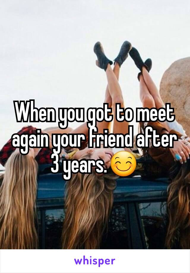 When you got to meet again your friend after 3 years.😊