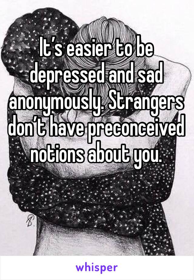 It's easier to be depressed and sad anonymously. Strangers don't have preconceived notions about you.