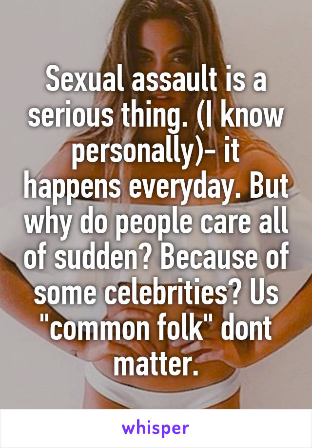 """Sexual assault is a serious thing. (I know personally)- it happens everyday. But why do people care all of sudden? Because of some celebrities? Us """"common folk"""" dont matter."""