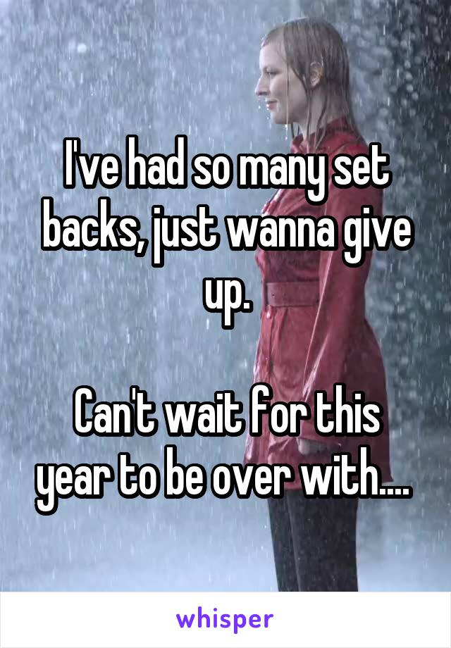 I've had so many set backs, just wanna give up.  Can't wait for this year to be over with....
